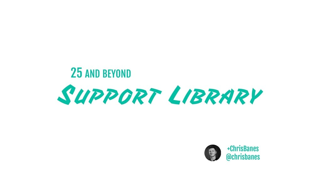 Support Libraries - v25 and beyond