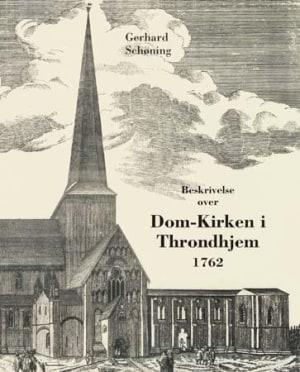 Beskrivelse over den tilforn meget prægtige og vidberømte dom-kirke i Throndhjem