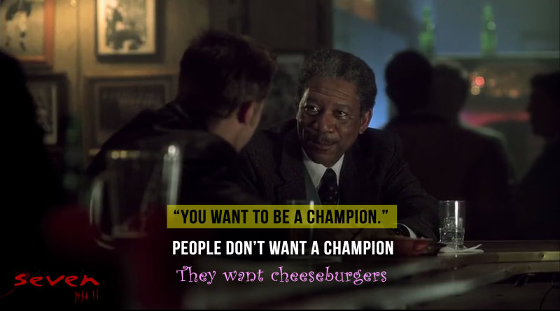 """""""But you got to be a hero. You want to be a champion.."""" - Se7en"""