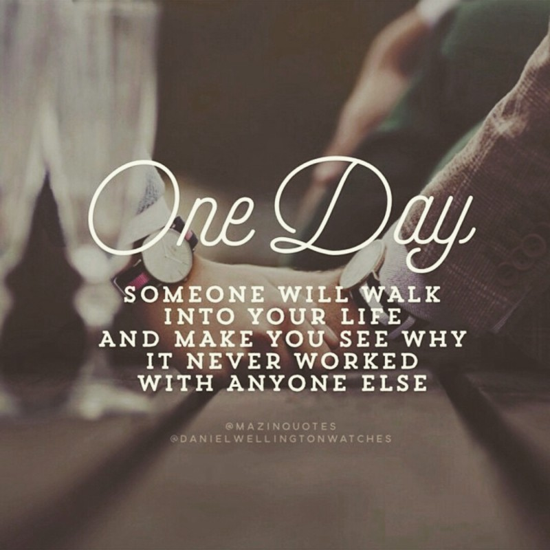 One day... someone will walk into you life