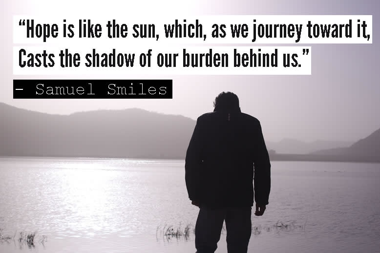 """Hope is like the sun, which, as we journey toward it.."" - Samuel Smiles"