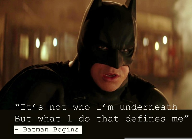 """It's not who l'm underneath But what l do that defines me."" - Batman Begins"