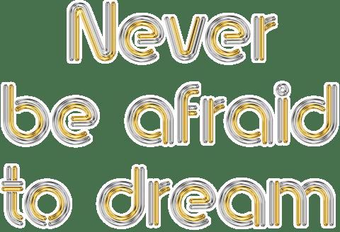 Never be afraid to dream