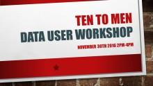Ten to Men Data User Workshop
